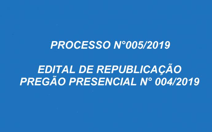 PROCESSO N.º  005/2019   EDITAL DE REPUBLICAÇÃO  PREGÃO PRESENCIAL N.º 004/2019