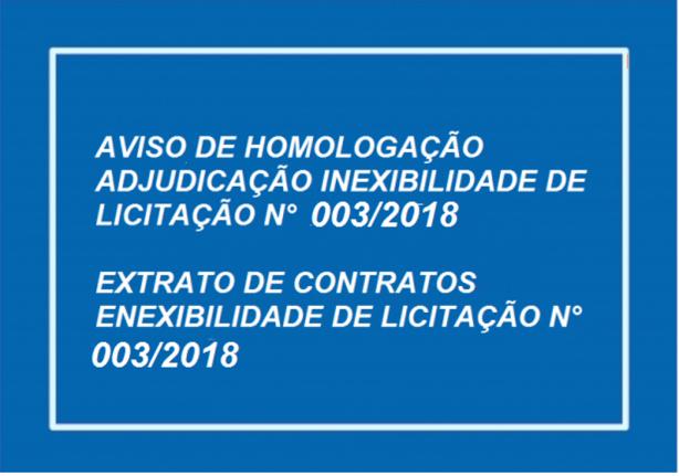 AVISO DE HOMOLOGAÇÃO E ADJUDICAÇÃO  INEXIGIBILIDADE DE LICITAÇÃO N.º 003/2018 E EXTRATO DE CONTRATOS INEXIGIBILIDADE DE LICITAÇÃO N.º 003/2018
