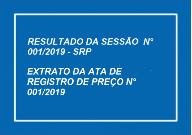 RESULTADO DA SESSÃO DO PREGÃO PRESENCIAL N.º 001/2019 - SRP E EXTRATO DA ATA DE REGISTRO DE PREÇOS DO PREGÃO PRESENCIAL N.º 001/2019 - SRP