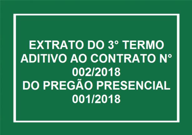 EXTRATO DO 3° TERMO ADITIVO AO CONTRATO N° 002/2018  DO PREGÃO PRESENCIAL 001/2018